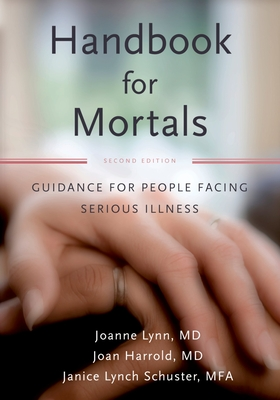 Handbook for Mortals: Guidance for People Facing Serious Illness - Lynn, Joanne, MD, and Harrold, Joan, M.D., and Schuster, Janice Lynn
