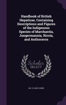 Handbook of British Hepaticae, Containing Descriptions and Figures of the Indigenous Species of Marchantia, Jungermannia, Riccia, and Anthoceros - Cooke, M C B 1825