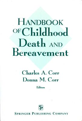 Handbook of Childhood Death and Bereavement - Corr, Charles A, PH.D., RN, Msn, and Corr, Donna M, RN, Msn (Editor), and Corr, Charles, PhD, CT (Editor)