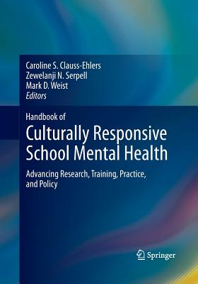 Handbook of Culturally Responsive School Mental Health: Advancing Research, Training, Practice, and Policy - Clauss-Ehlers, Caroline S (Editor), and Serpell, Zewelanji N (Editor), and Weist, Mark D, PH.D. (Editor)