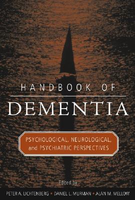 Handbook of Dementia: Psychological, Neurological, and Psychiatric Perspectives - Lichtenberg, Peter A, Dr., PH.D. (Editor), and Murman, Daniel L, M.D. (Editor), and Mellow, Alan M, Dr., Ph.D. (Editor)