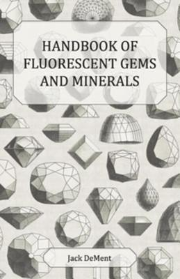 Handbook of Fluorescent Gems and Minerals - An Exposition and Catalog of the Fluorescent and Phosphorescent Gems and Minerals, Including the Use of Ultraviolet Light in the Earth Sciences - Dement, Jack