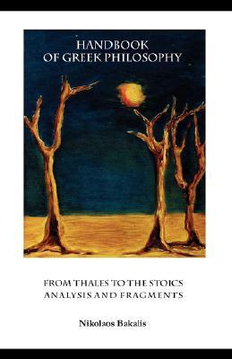 Handbook of Greek Philosophy: From Thales to the Stoics Analysis and Fragments - Bakalis, Nikolaos