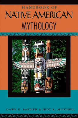 Handbook of Native American Mythology - Bastian, Dawn E, and Mitchell, Judy K