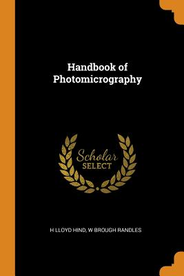 Handbook of Photomicrography - Hind, H Lloyd, and Randles, W Brough