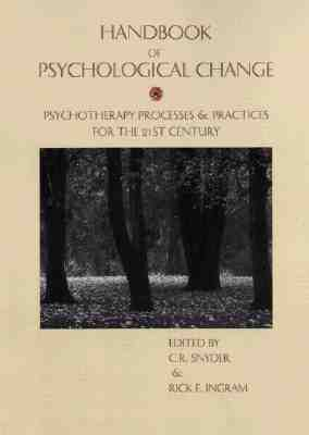 Handbook of Psychological Change: Psychotherapy Processes & Practices for the 21st Century - Snyder, C R, Ph.D. (Editor), and Ingram, Rick E, PhD (Editor)