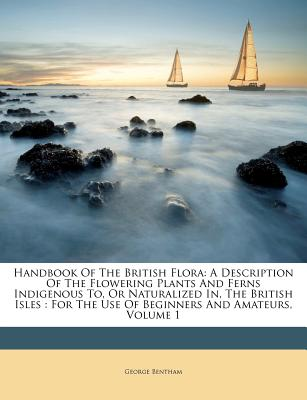 Handbook of the British Flora: A Description of the Flowering Plants and Ferns Indigenous To, or Naturalized In, the British Isles: For the Use of Beginners and Amateurs, Volume 1 - Bentham, George