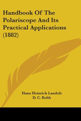 Handbook of the Polariscope and Its Practical Applications (1882) - Landolt, Hans Heinrich, and Robb, D C (Translated by), and Veley, V H (Translated by)
