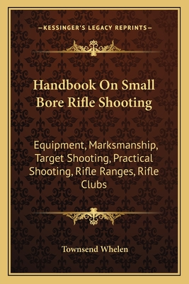 Handbook on Small Bore Rifle Shooting: Equipment, Marksmanship, Target Shooting, Practical Shooting, Rifle Ranges, Rifle Clubs - Whelen, Townsend
