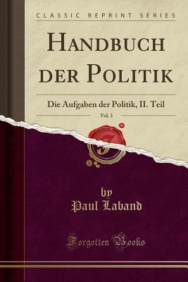 Handbuch Der Politik, Vol. 3: Die Aufgaben Der Politik, II. Teil (Classic Reprint) - Laband, Paul