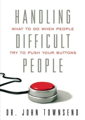 Handling Difficult People: What to Do When People Push Your Buttons - Townsend, John