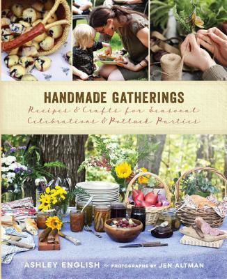 Handmade Gatherings: Recipes & Crafts for Seasonal Celebrations & Potluck Parties - English, Ashley, and Altman, Jen (Photographer)