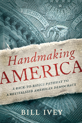 Handmaking America: A Back-To-Basics Pathway to a Revitalized American Democracy - Ivey, Bill