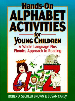 Hands-On Alphabet Activities for Young Children: A Whole Language Plus Phonics Approach to Reading - Brown, Roberta Seckler, and Carey, Susan