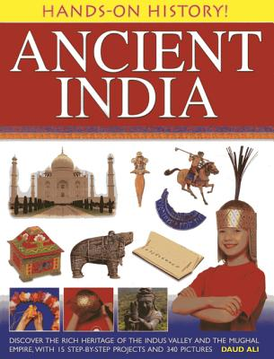 Hands-on History! Ancient India: Discover the Rich Heritage of the Indus Valley and the Mughal Empire, with 15 Step-by-step Projects and 340 Pictures - Ali, Daud