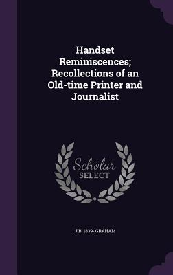 Handset Reminiscences; Recollections of an Old-Time Printer and Journalist - Graham, J B 1839-