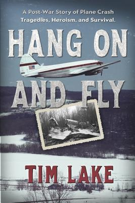 Hang on and Fly: A Post-War Story of Plane Crash Tragedies, Heroism, and Survival - Lake, Tim