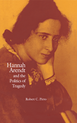 Hannah Arendt and the Politics of Tragedy - Pirro, Robert C