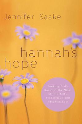 Hannah's Hope: Seeking God's Heart in the Midst of Infertility, Miscarriage, and Adoption Loss - Saake, Jennifer