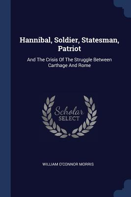 Hannibal, Soldier, Statesman, Patriot: And the Crisis of the Struggle Between Carthage and Rome - Morris, William O'Connor