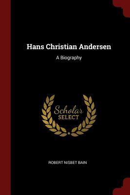 Hans Christian Andersen: A Biography - Bain, Robert Nisbet