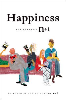 Happiness: Ten Years of N+1: Ten Years of N+1 - Editors of N+1