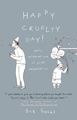 Happy Cruelty Day!: Daily Celebrations of Quiet Desperation - Powers, Bob