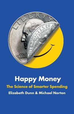 Happy Money: The Science of Smarter Spending - Dunn, Elizabeth, and Norton, Michael