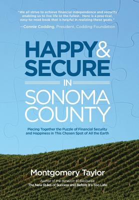 Happy & Secure in Sonoma County: Piecing Together the Puzzle of Financial Security and Happiness in This Chosen Spot of All the Earth - Taylor, Montgomery