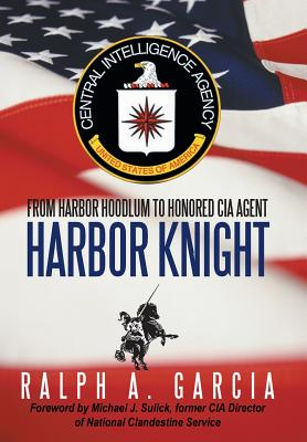 Harbor Knight: From Harbor Hoodlum to Honored CIA Agent - Garcia, Ralph A