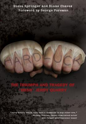 Hard Luck: The Triumph and Tragedy of Irish Jerry Quarry - Springer, Steve, and Chavez, Blake, and Foreman, George (Foreword by)