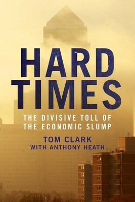 Hard Times: The Divisive Toll of the Economic Slump - Clark, Tom, and Heath, Anthony