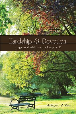 Hardship & Devotion: ... Against All Odds, Can True Love Prevail? - Felton, McKaylin L