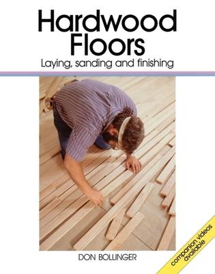 Hardwood Floors: Laying, Sanding, and Finishing - Bollinger, Don