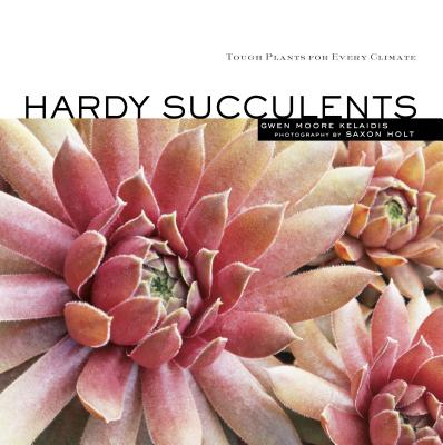 Hardy Succulents: Tough Plants for Every Climate - Kelaidis, Gwen Moore, and Holt, Saxon (Photographer)