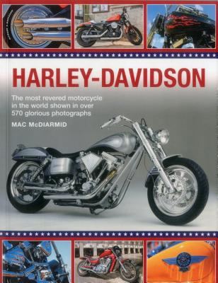 Harley-Davidson: The Most Revered Motorcycle in the World Shown in Over 570 Glorious Photographs - McDiarmid, Mac