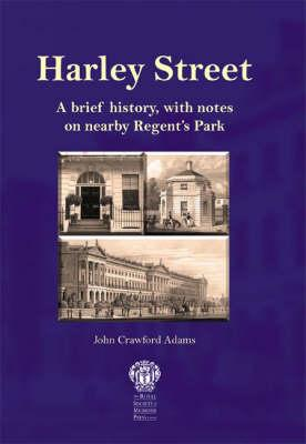 Harley Street: A Brief History, with Notes on Nearby Regent's Park - Adams, John Crawford