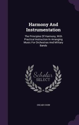 Harmony and Instrumentation: The Principles of Harmony, with Practical Instruction in Arranging Music for Orchestras and Military Bands - Coon, Oscar