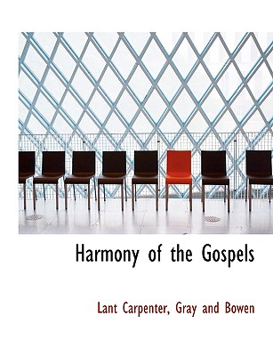 Harmony of the Gospels - Carpenter, Lant, and Gray and Bowen, And Bowen (Creator)