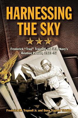 """Harnessing the Sky: Frederick """"Trap"""" Trapnell, the U.S. Navy's Aviation Pioneer, 1923-1952 - Trapnell, Frederick M., Jr., and Tibbits, Dana Trapnell"""