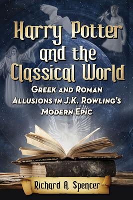 Harry Potter and the Classical World: Greek and Roman Allusions in J.K. Rowling's Modern Epic - Spencer, Richard A