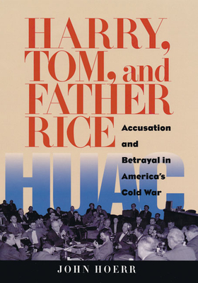 Harry, Tom, and Father Rice: Accusation and Betrayal in America's Cold War - Hoerr, John