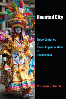 Haunted City: Three Centuries of Racial Impersonation in Philadelphia - Ducomb, Christian