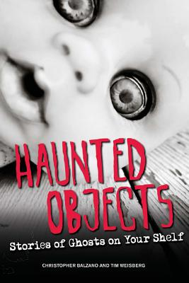 Haunted Objects: Stories of Ghosts on Your Shelf - Balzano, Christopher, and Weisberg, Tim