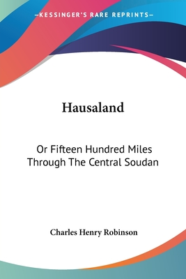 Hausaland: Or Fifteen Hundred Miles Through the Central Soudan - Robinson, Charles Henry