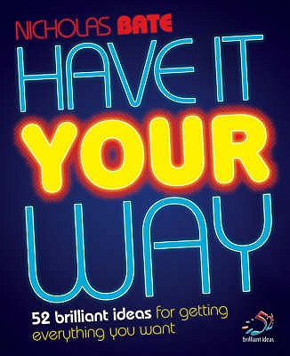 Have it Your Way: 52 Brilliant Ideas for Getting Everything You Want - Bate, Nicholas