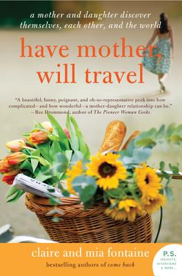Have Mother, Will Travel: A Mother and Daughter Discover Themselves, Each Other, and the World - Fontaine, Claire, and Fontaine, Mia