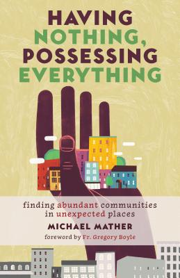 Having Nothing, Possessing Everything: Finding Abundant Communities in Unexpected Places - Mather, Michael, and Boyle, Gregory, Fr. (Foreword by)