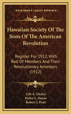 Hawaiian Society of the Sons of the American Revolution: Register for 1912, with Roll of Members and Their Revolutionary Ancestors (1912) - Dickey, Lyle A (Editor), and Horne, Perley L (Editor), and Pratt, Robert J (Editor)