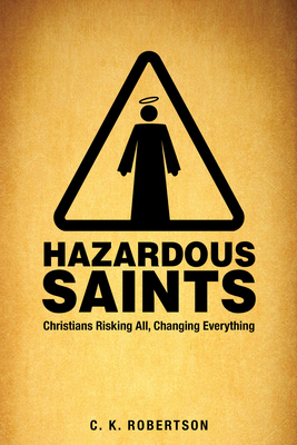 Hazardous Saints [study Guide]: Christians Risking All, Changing Everything - Robertson, C K